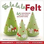 Fa La La La Felt: 45 Handmade Holiday...