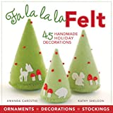 Fa la la la Felt: 45 Handmade Holiday Decorations ~ Kathy Sheldon