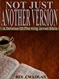 Not Just Another Version, A Defense of The King James Bible