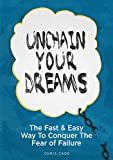 Unchain Your Dreams: The Fast And Easy Way To Conquer The Fear Of Failure