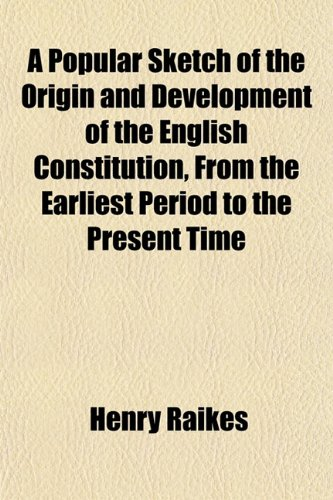 A Popular Sketch of the Origin and Development of the English Constitution, From the Earliest Period to the Present Time