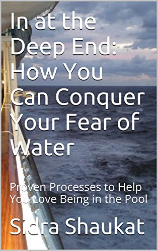 Sidra Shaukat - In at the Deep End: How You Can Conquer Your Fear of Water: Proven Processes to Help You Love Being in the Pool (English Edition)