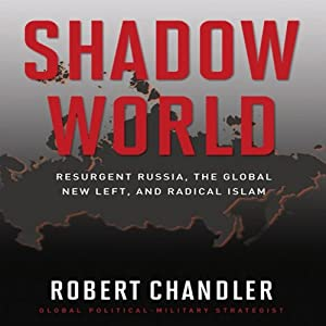 Shadow World: Resurgent Russia, the Global New Left, and Radical Islam | [Robert Chandler]