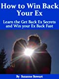 How to Win Back your Ex: Learn the Get Back Ex Secrets and Win your Ex Back Fast