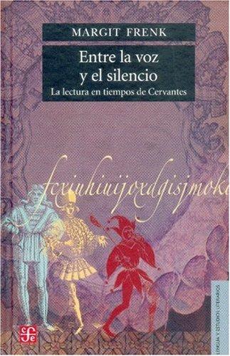 Entre la voz y el silencio. La lectura en tiempos de Cervantes (Historia) (Spanish Edition)