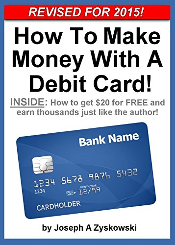 How To Make Money With A Debit Card - Revised for 2015!: INSIDE - How to get $20 for FREE and earn thousands just like the author! PDF
