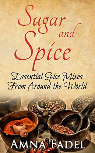 Sugar and Spice: Essential Spice Mixes From Around the World by Amna Fadel