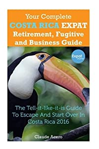 Your Complete Costa Rica Expat Retirement Fugitive and Business Guide: The tell-it-like-it-is guide to escape and start over in Costa Rica from CreateSpace Independent Publishing Platform