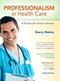 img - for Professionalism in Health Care: A Primer for Career Success (4th Edition) 4th (fourth) by Makely, Sherry (2012) Paperback book / textbook / text book