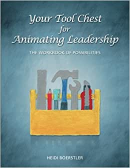 Your Tool Chest For Animating Leadership: The Workbook Of Possibilities