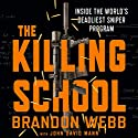 The Killing School: Inside the World's Deadliest Sniper Program Audiobook by Brandon Webb, John David Mann Narrated by Haywood Morse