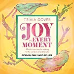 Joy in Every Moment: Mindful Exercises for Waking up to the Wonders of Ordinary Life | Tzivia Gover