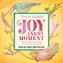 Joy in Every Moment: Mindful Exercises for Waking up to the Wonders of Ordinary Life Audiobook by Tzivia Gover Narrated by Emily Woo Zeller