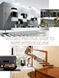 Ultimate Practical Guide to Home Interior Design, Amazing Decoration, About House Art Ideas, 4 Room Types (Ultimate Dream Home Collection Book 1)
