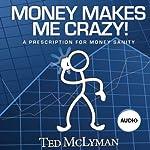 Money Makes Me Crazy!: A Prescription for Money Sanity | Ted McLyman