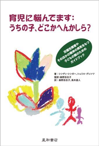 育児に悩んでます:うちの子、どこかへんかしら? 双極性障害やそのほかの精神の病気をもつ子どもの親のためのガイドブック