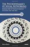The Psychodynamics of Social Networking: Connected-up Instantaneous Culture and the Self (The Psychoanalysis and Popular Culture Series)