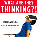 What Are They Thinking?!: The Straight Facts about the Risk-Taking, Social-Networking, Still-Developing Teen Brain | Aaron White,Scott Swartzwelder