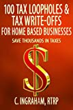 100 Tax Loopholes and Tax-Write Offs for Home Based Businesses: Save Thousands in Taxes