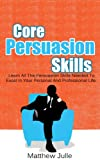 Core Persuasion Skills - Learn All The Persuasion Skills Needed To Excel In Your Personal And Professional Life (How to win friends and influence people, ... persuade, persuader, the art of persuasion)