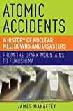 Atomic Accidents: A History Of Nuclear Meltdowns And Disasters