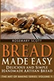 Bread Made Easy: Simple and Delicious Handmade Artisan Bread (The Art of Baking) (Volume 1)