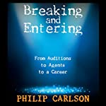 Breaking and Entering: A Manual for the Working Actor: From Auditions to Agents to a Career   Philip Carlson