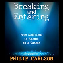 Breaking and Entering: A Manual for the Working Actor: From Auditions to Agents to a Career Audiobook by Philip Carlson Narrated by Philip Carlson