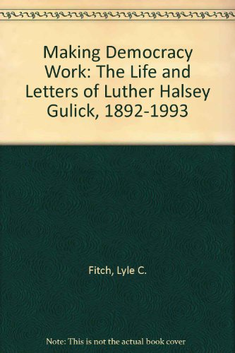 Making Democracy Work: The Life and Letters of Luther Halsey Gulick, 1892-1993