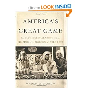 America's Great Game: The CIA�s Secret Arabists and the Shaping of the Modern Middle East by Hugh Wilford