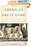 America's Great Game: The CIA's Secret Arabists and the Shaping of the Modern Middle East