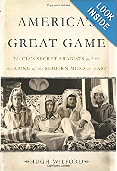Americas Great Game The CIA's Secret Arabists and the Shaping of the Modern Middle East  - Hugh Wilford