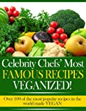 Celebrity Chefs, Famous Recipes - VEGANIZED! Over 100 of the most famous and popular recipes made VEGAN