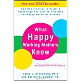 What Happy Working Mothers Know: How New Findings in Positive Psychology Can Lead to a Healthy and Happy Work/Life Balance ~ Cathy Greenberg