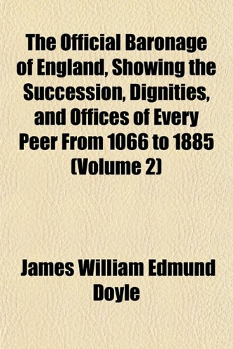 The Official Baronage of England, Showing the Succession, Dignities, and Offices of Every Peer From 1066 to 1885 (Volume 2)