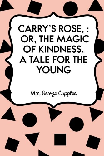 Carry's Rose, : or, the Magic of Kindness. A Tale for the Young