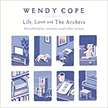 Life, Love and The Archers: Recollections, Reviews, and Other Prose (       UNABRIDGED) by Wendy Cope Narrated by Wendy Cope
