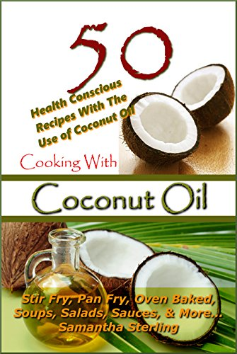 Cooking With Coconut Oil - 50 Health Conscious Recipes With The Use Of Coconut Oil - Stir Fry, Pan Fry, Oven Baked, Soups, Salads, Sauces ( Low Carb, Low ... (Cooking With Coconut Oil / Recipe Junkies) by Samantha Sterling