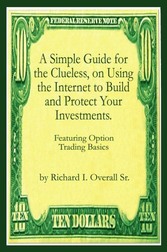 A Simple Guide For The Clueless, On Using The Internet To Build And Protect Your Investments.: Featuring Option Trading Basics