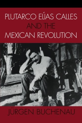 Plutarco Elías Calles and the Mexican Revolution (Latin...