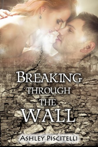 Breaking Through The Wall (Guarded Hearts) by Ashley Piscitelli