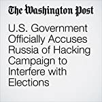 U.S. Government Officially Accuses Russia of Hacking Campaign to Interfere with Elections | Ellen Nakashima