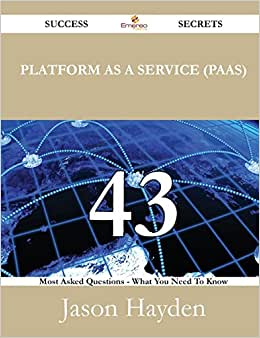 Platform As A Service (Paas) 43 Success Secrets - 43 Most Asked Questions On Platform As A Service (Paas) - What You Need To Know