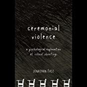 Ceremonial Violence: Understanding Columbine and Other School Rampage Shootings | [Jonathan Fast]