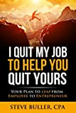 I Quit My Job To Help You Quit Yours: Your Plan To Leap From Employee To Entrepreneur (Volume 1)