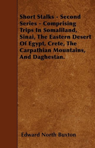 Short Stalks - Second Series - Comprising Trips In Somaliland, Sinai, The Eastern Desert Of Egypt, Crete, The Carpathian Mountains, And Daghestan.
