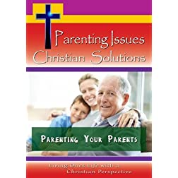 Parenting Issues, Christian Solutions - Parenting Your Parents