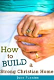 How to Build a Strong Christian Home: One Step At a Time