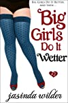 Big Girls Do It Wetter