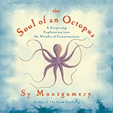 Soul of An Octopus: A Surprising Exploration into the Wonder of Consciousness (       UNABRIDGED) by Sy Montgomery Narrated by Sy Montgomery